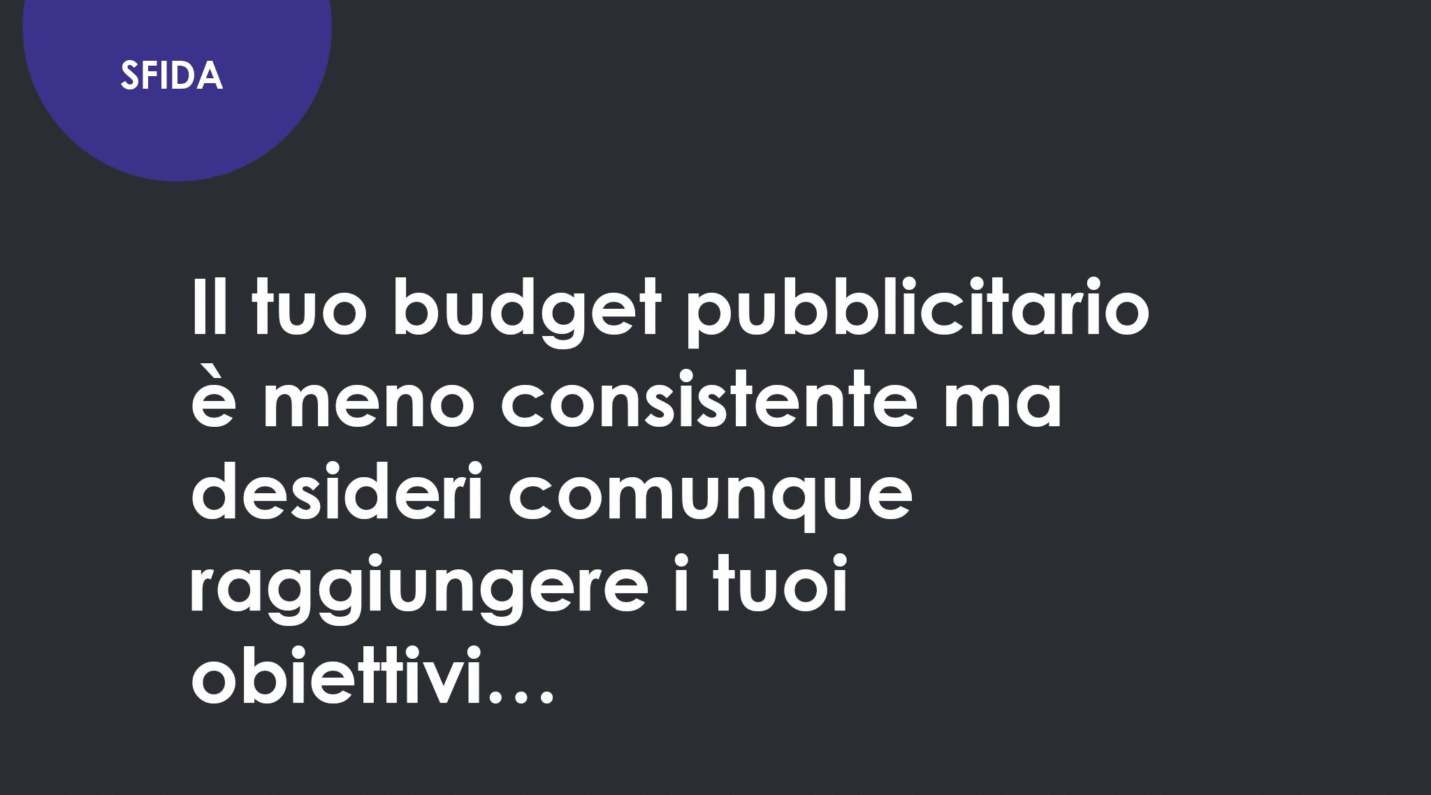 Il tuo budget pubblicitario è meno consistente ma desideri comunque raggiungere i tuoi obiettivi…