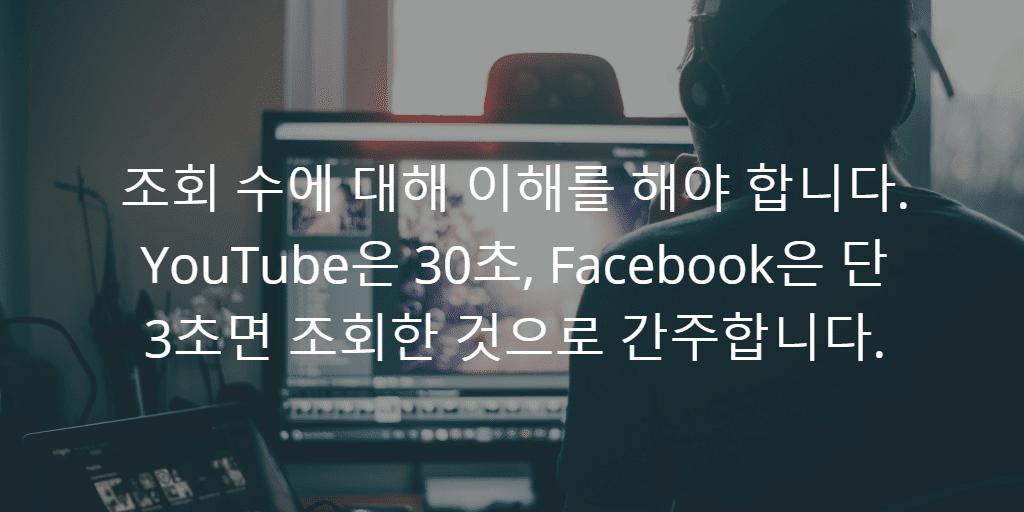 조회 수에 대해 이해를 해야 합니다. YouTube은 30초, Facebook은 단 3초면 조회한 것으로 간주합니다.