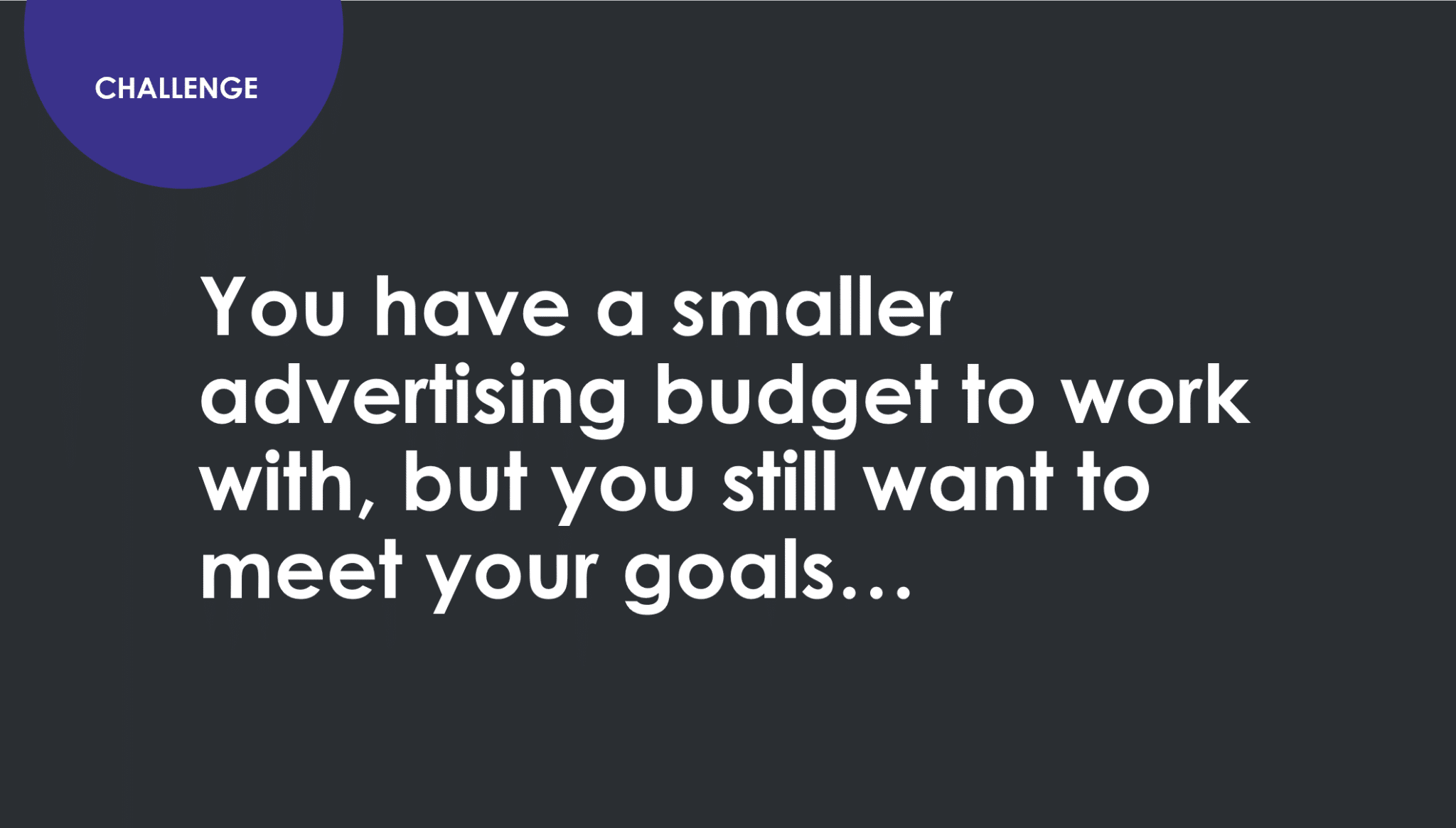 Challenge. You have a smaller advertising budget to work with but you still want to meet your goals.