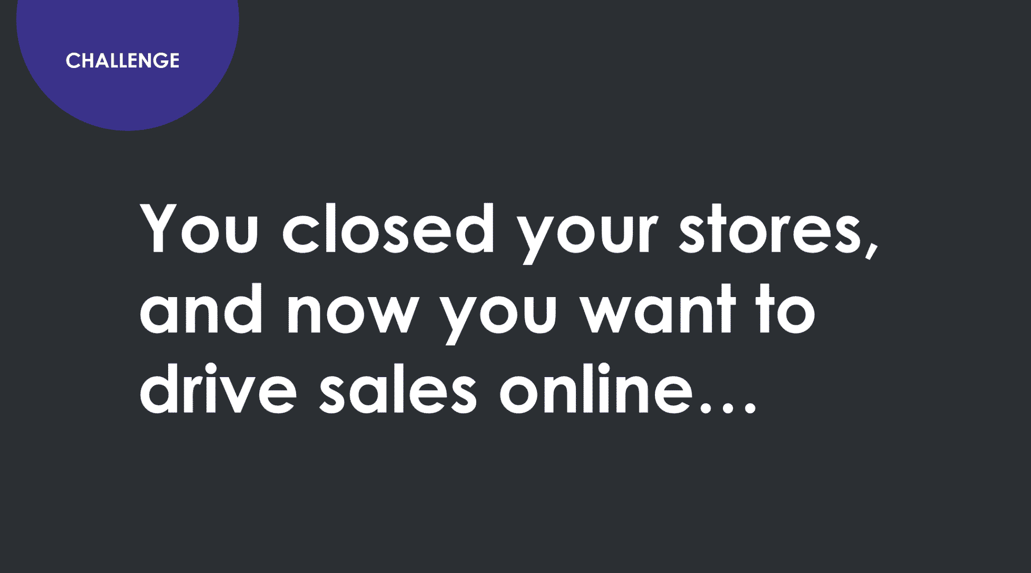 Challenge. You closed your stores and now you want to drive sales online.