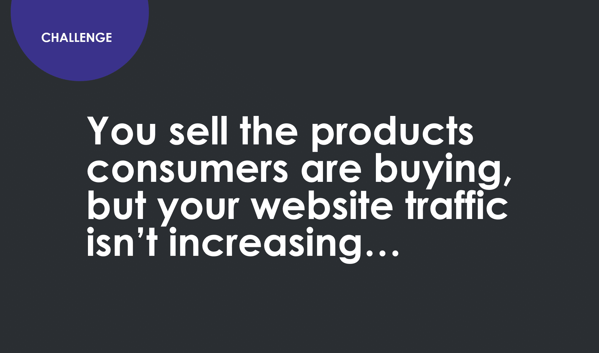 Challenge. You sell the products consumers are buying but your website traffic isn't increasing.
