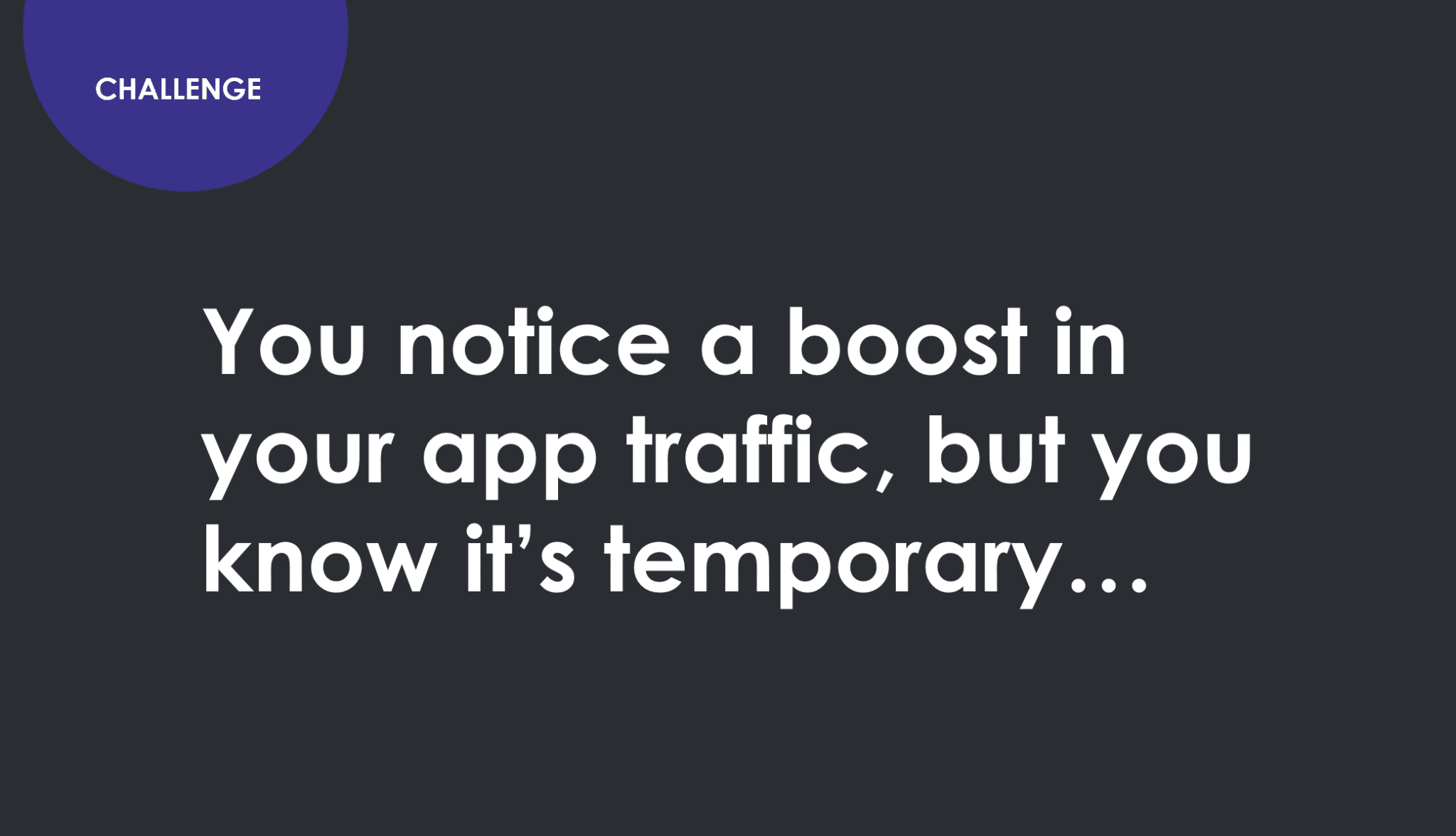 Challenge. You notice a boost in your app traffic but you know it's temporary.